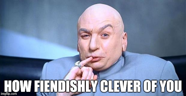 Doctor Evil | HOW FIENDISHLY CLEVER OF YOU | image tagged in doctor evil | made w/ Imgflip meme maker