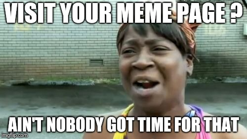 Aint Nobody Got Time For That Meme | VISIT YOUR MEME PAGE ? AIN'T NOBODY GOT TIME FOR THAT | image tagged in memes,aint nobody got time for that | made w/ Imgflip meme maker