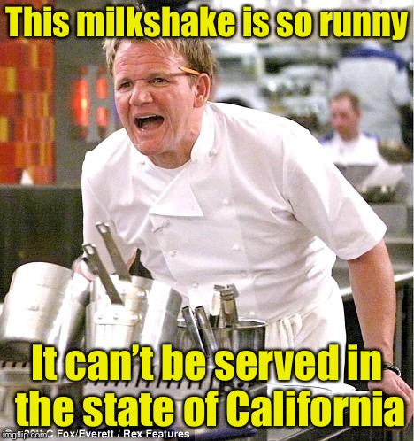 When you need a straw to drink your shake | This milkshake is so runny It can't be served in the state of California | image tagged in memes,chef gordon ramsay,straw ban,california,milkshake | made w/ Imgflip meme maker