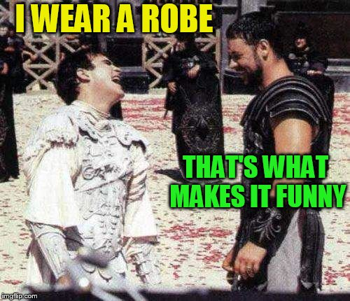 laughing | I WEAR A ROBE THAT'S WHAT MAKES IT FUNNY | image tagged in laughing | made w/ Imgflip meme maker