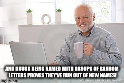 Hide the pain harold smile | AND DRUGS BEING NAMED WITH GROUPS OF RANDOM LETTERS PROVES THEY'VE RUN OUT OF NEW NAMES! | image tagged in hide the pain harold smile | made w/ Imgflip meme maker
