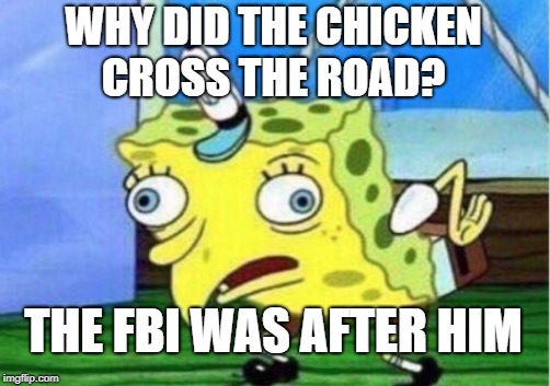 Mocking Spongebob | WHY DID THE CHICKEN CROSS THE ROAD? THE FBI WAS AFTER HIM | image tagged in memes,mocking spongebob | made w/ Imgflip meme maker