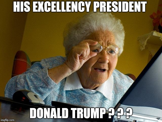 Grandma Finds The Internet Meme | HIS EXCELLENCY PRESIDENT DONALD TRUMP ? ? ? | image tagged in memes,grandma finds the internet | made w/ Imgflip meme maker