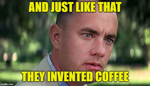 Forest Gump | AND JUST LIKE THAT THEY INVENTED COFFEE | image tagged in forest gump | made w/ Imgflip meme maker