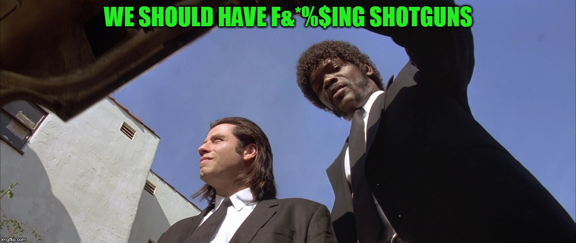 pulp fiction trunk | WE SHOULD HAVE F&*%$ING SHOTGUNS | image tagged in pulp fiction trunk | made w/ Imgflip meme maker