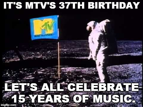 More Tunes Please |  IT'S MTV'S 37TH BIRTHDAY; LET'S ALL CELEBRATE 15 YEARS OF MUSIC. | image tagged in mtv,funny meme | made w/ Imgflip meme maker
