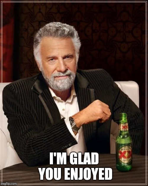The Most Interesting Man In The World Meme | I'M GLAD YOU ENJOYED | image tagged in memes,the most interesting man in the world | made w/ Imgflip meme maker
