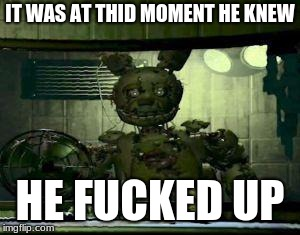 FNAF Springtrap in window | IT WAS AT THID MOMENT HE KNEW HE F**KED UP | image tagged in fnaf springtrap in window | made w/ Imgflip meme maker