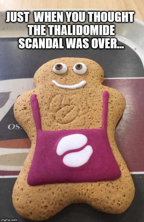 Gingerbread Man | JUST  WHEN YOU THOUGHT THE THALIDOMIDE SCANDAL WAS OVER... | image tagged in gingerbread man | made w/ Imgflip meme maker