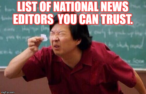 List of people I trust | LIST OF NATIONAL NEWS EDITORS  YOU CAN TRUST. | image tagged in list of people i trust | made w/ Imgflip meme maker