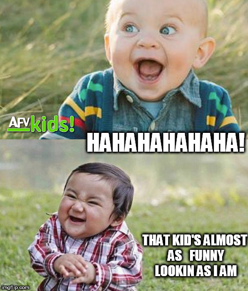 that one was  FUNNY! | HAHAHAHAHAHA! THAT KID'S ALMOST AS   FUNNY LOOKIN AS I AM | image tagged in funy  kids,kid  laughing,ha ha  kids | made w/ Imgflip meme maker