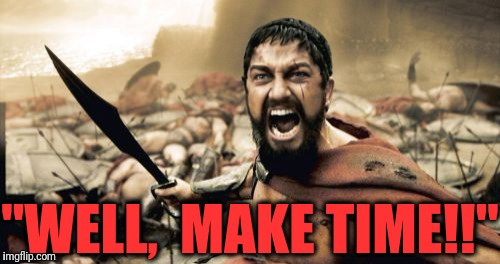 "Sparta Leonidas Meme | ""WELL,  MAKE TIME!!"" 