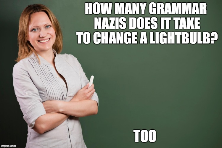 HOW MANY GRAMMAR NAZIS DOES IT TAKE TO CHANGE A LIGHTBULB? TOO | image tagged in grammar jokes | made w/ Imgflip meme maker