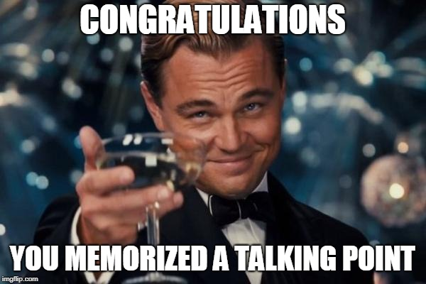 Leonardo Dicaprio Cheers Meme | CONGRATULATIONS YOU MEMORIZED A TALKING POINT | image tagged in memes,leonardo dicaprio cheers | made w/ Imgflip meme maker