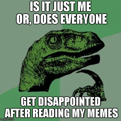Philosoraptor Meme | IS IT JUST ME OR, DOES EVERYONE GET DISAPPOINTED AFTER READING MY MEMES | image tagged in memes,philosoraptor,imgflip,upvotes,downvotes,am i the only one around here | made w/ Imgflip meme maker