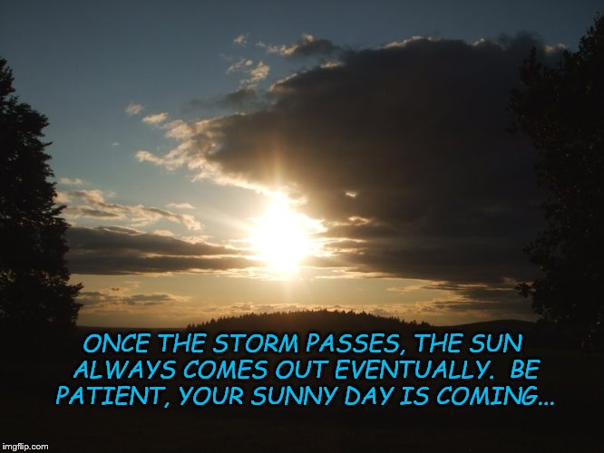 Once the storm passes, the sun always comes out eventually.  Be patient, your sunny day is coming... | ONCE THE STORM PASSES, THE SUN ALWAYS COMES OUT EVENTUALLY.  BE PATIENT, YOUR SUNNY DAY IS COMING... | image tagged in inspirational memes,memes,days will get better,life is beautiful,the storm always passes,sunny skies | made w/ Imgflip meme maker