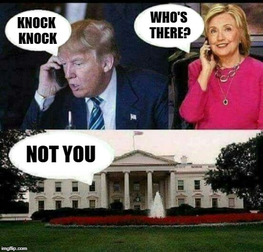 who's there  | KNOCK KNOCK WHO'S THERE? NOT YOU | image tagged in trump,hillary | made w/ Imgflip meme maker