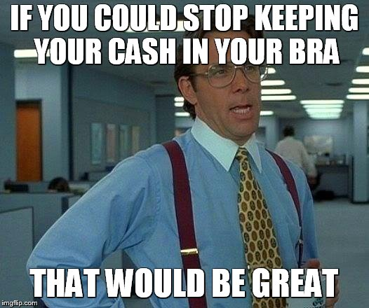 Working in a bank during the summer be like | IF YOU COULD STOP KEEPING YOUR CASH IN YOUR BRA THAT WOULD BE GREAT | image tagged in memes,retail,that would be great,office space | made w/ Imgflip meme maker