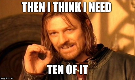 One Does Not Simply Meme | THEN I THINK I NEED TEN OF IT | image tagged in memes,one does not simply | made w/ Imgflip meme maker