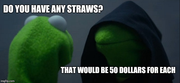 Illegal dealer nowadays | DO YOU HAVE ANY STRAWS? THAT WOULD BE 50 DOLLARS FOR EACH | image tagged in memes,evil kermit | made w/ Imgflip meme maker