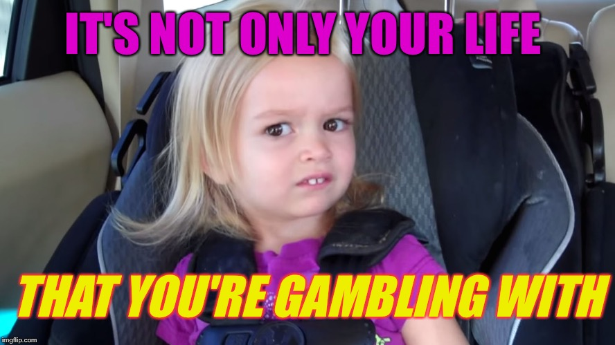 girl in car seat | IT'S NOT ONLY YOUR LIFE THAT YOU'RE GAMBLING WITH | image tagged in girl in car seat | made w/ Imgflip meme maker