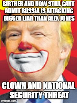 Donald Trump the Clown | BIRTHER AND NOW STILL CANT ADMIT RUSSIA IS ATTACKING BIGGER LIAR THAN ALEX JONES CLOWN AND NATIONAL SECURITY THREAT | image tagged in donald trump the clown | made w/ Imgflip meme maker