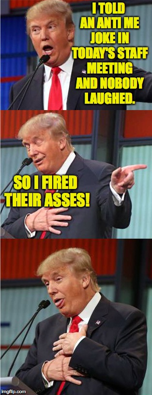 Bad Pun Trump | I TOLD AN ANTI ME JOKE IN TODAY'S STAFF MEETING AND NOBODY LAUGHED. SO I FIRED THEIR ASSES! | image tagged in bad pun trump | made w/ Imgflip meme maker