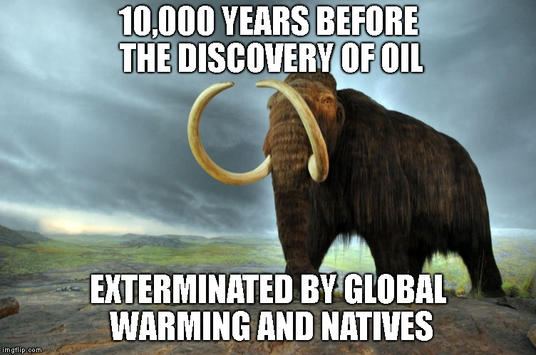 wooly mammoth | 10,000 YEARS BEFORE THE DISCOVERY OF OIL EXTERMINATED BY GLOBAL WARMING AND NATIVES | image tagged in wooly mammoth | made w/ Imgflip meme maker
