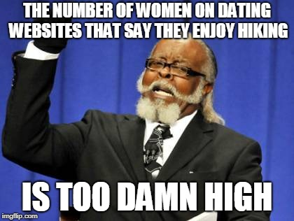 Too Damn High | THE NUMBER OF WOMEN ON DATING WEBSITES THAT SAY THEY ENJOY HIKING IS TOO DAMN HIGH | image tagged in memes,too damn high,tinder,dating,hiking,funny | made w/ Imgflip meme maker
