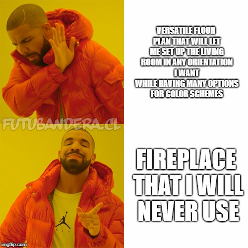 DRAKE | VERSATILE FLOOR PLAN THAT WILL LET ME SET UP THE LIVING ROOM IN ANY ORIENTATION I WANT WHILE HAVING MANY OPTIONS FOR COLOR SCHEMES FIREPLACE | image tagged in drake,AdviceAnimals | made w/ Imgflip meme maker