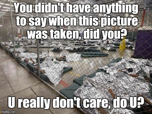 U Really Don't Care, Do U? | You didn't have anything to say when this picture was taken, did you? U really don't care, do U? | image tagged in hypocrisy,illegal immigrants,immigration,cage,tinfoil,trump immigration policy | made w/ Imgflip meme maker
