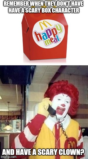 Remember Ronald McDonald? | REMEMBER WHEN THEY DON'T HAVE HAVE A SCARY BOX CHARACTER AND HAVE A SCARY CLOWN? | image tagged in mcdonald's,happy meal,ronald mcdonald,memes | made w/ Imgflip meme maker
