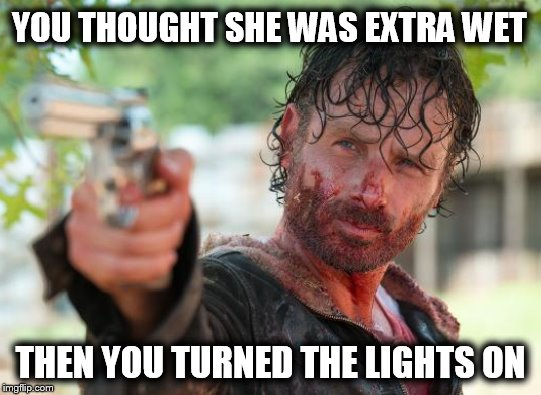 YOU THOUGHT SHE WAS EXTRA WET THEN YOU TURNED THE LIGHTS ON | image tagged in the walking dead rick grimes,period,menstruation,red wings | made w/ Imgflip meme maker