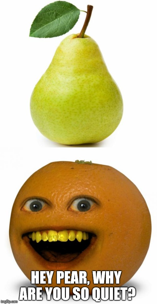 HEY PEAR, WHY ARE YOU SO QUIET? | image tagged in annoying orange,pear,funny,memes | made w/ Imgflip meme maker