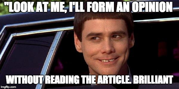 "dumb and dumber | ""LOOK AT ME, I'LL FORM AN OPINION WITHOUT READING THE ARTICLE. BRILLIANT 