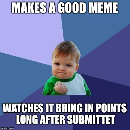 :D | MAKES A GOOD MEME WATCHES IT BRING IN POINTS LONG AFTER SUBMITTET | image tagged in memes,success kid,imgflip,imgflip points | made w/ Imgflip meme maker