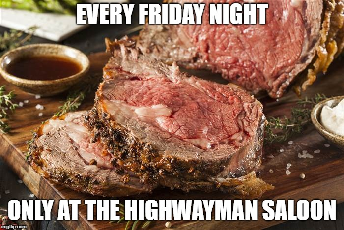 Prime Rib Night, | EVERY FRIDAY NIGHT ONLY AT THE HIGHWAYMAN SALOON | image tagged in highwayman saloon,rumhouse | made w/ Imgflip meme maker