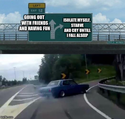 Weekend plans | GOING OUT WITH FRIENDS AND HAVING FUN ISOLATE MYSELF, STARVE AND CRY UNTILL I FALL ALSEEP | image tagged in memes,left exit 12 off ramp,plans,isolation,going out,cry | made w/ Imgflip meme maker