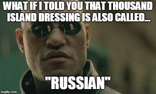 "Matrix Morpheus Meme | WHAT IF I TOLD YOU THAT THOUSAND ISLAND DRESSING IS ALSO CALLED... ""RUSSIAN"" 