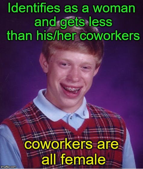 Bad Luck Brian Meme | Identifies as a woman and gets less than his/her coworkers coworkers are all female | image tagged in memes,bad luck brian | made w/ Imgflip meme maker