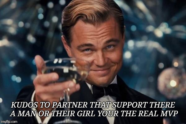 Leonardo Dicaprio Cheers Meme | KUDOS TO PARTNER THAT SUPPORT THERE A MAN OR THEIR GIRL YOUR THE REAL MVP | image tagged in memes,leonardo dicaprio cheers | made w/ Imgflip meme maker