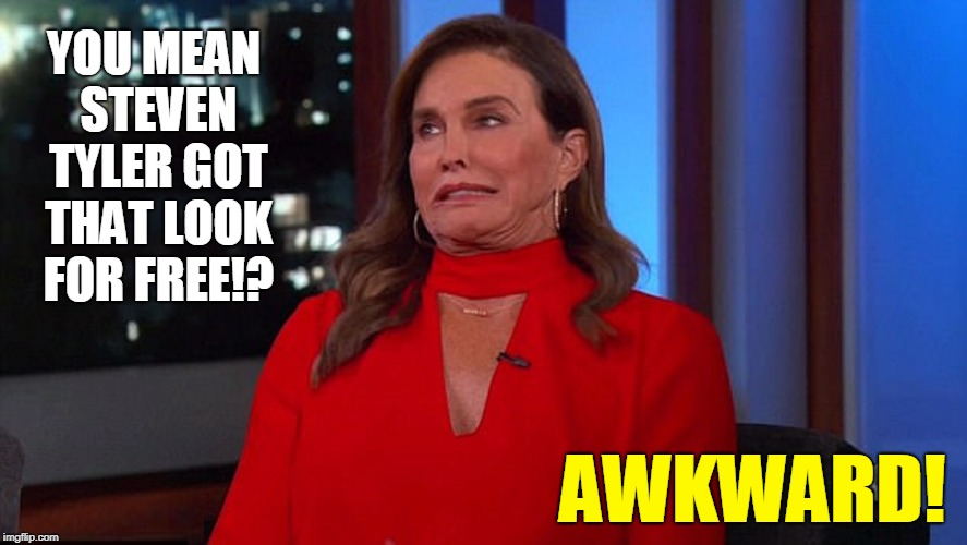 Bruce Jenner Realizes the Worst | YOU MEAN STEVEN TYLER GOT THAT LOOK FOR FREE!? AWKWARD! | image tagged in vince vance,bruce jenner,men who look like ladies,steven tyler,kaitlyn jenner,caitlyn marie jenner | made w/ Imgflip meme maker