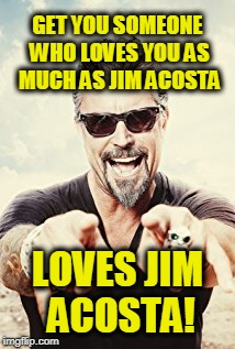 GET YOU SOMEONE WHO LOVES YOU AS MUCH AS JIM ACOSTA LOVES JIM ACOSTA! | image tagged in richard rawlings | made w/ Imgflip meme maker