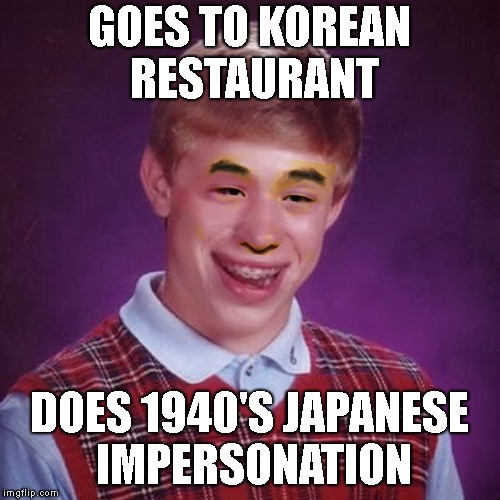 Bad Luck Brian Asian | GOES TO KOREAN RESTAURANT DOES 1940'S JAPANESE IMPERSONATION | image tagged in bad luck brian asian | made w/ Imgflip meme maker