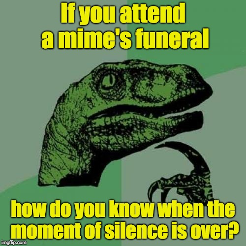 Philosoraptor Meme | If you attend a mime's funeral how do you know when the moment of silence is over? | image tagged in memes,philosoraptor | made w/ Imgflip meme maker