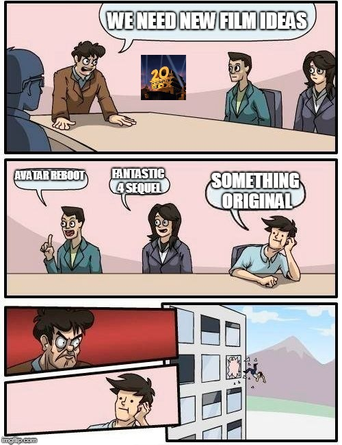 Boardroom Meeting Suggestion Meme | WE NEED NEW FILM IDEAS AVATAR REBOOT FANTASTIC 4 SEQUEL SOMETHING ORIGINAL | image tagged in memes,boardroom meeting suggestion | made w/ Imgflip meme maker
