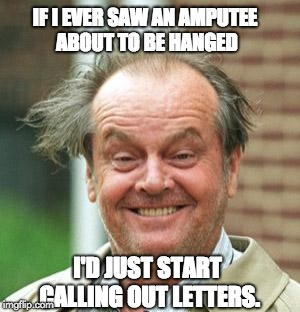 Jack Nicholson Crazy Hair | I'D JUST START CALLING OUT LETTERS. IF I EVER SAW AN AMPUTEE ABOUT TO BE HANGED | image tagged in jack nicholson crazy hair | made w/ Imgflip meme maker