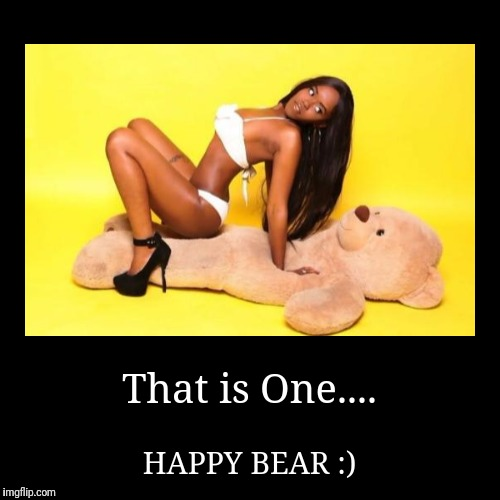 Happy Teddy Bear  | That is One.... | HAPPY BEAR :) | image tagged in funny,go bears,chuck norris approves,she's too sexy for disney,black friday | made w/ Imgflip demotivational maker