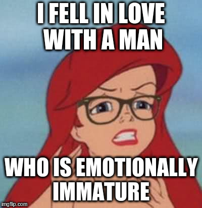 Hipster Ariel | I FELL IN LOVE WITH A MAN WHO IS EMOTIONALLY IMMATURE | image tagged in memes,hipster ariel | made w/ Imgflip meme maker