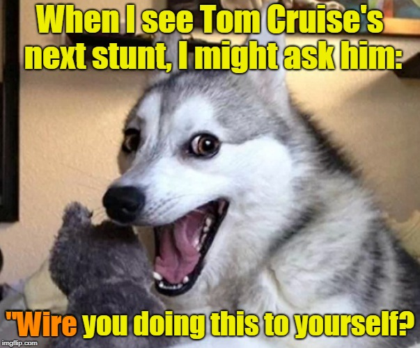 "When I see Tom Cruise's next stunt, I might ask him: ""Wire you doing this to yourself? ""Wire 
